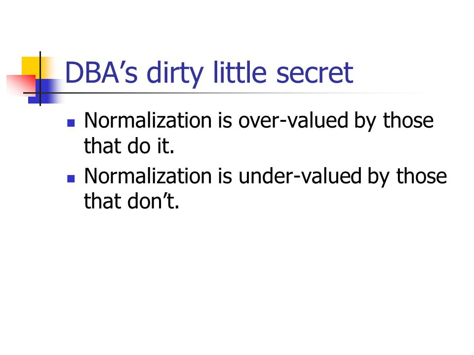 DBA's dirty little secret Normalization is over-valued by those that do it. Normalization is under-valued by those that don't.