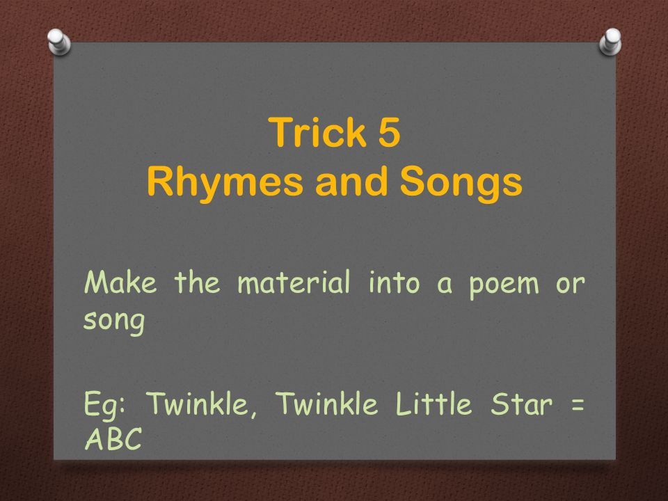 Make the material into a poem or song Eg: Twinkle, Twinkle Little Star = ABC Trick 5 Rhymes and Songs