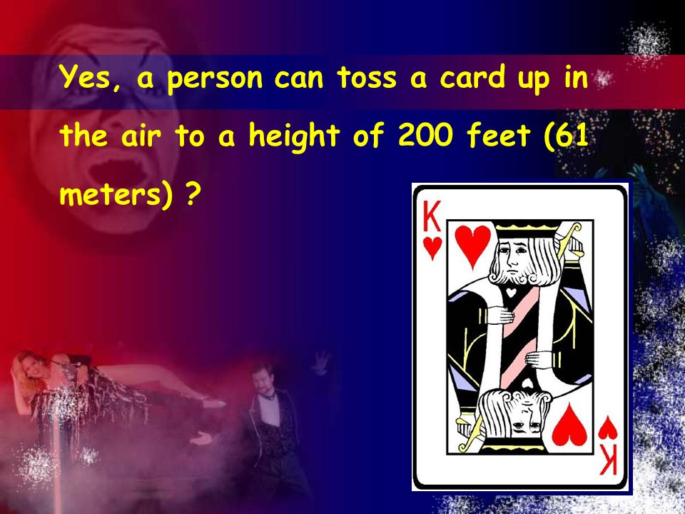 13 Yes, a person can toss a card up in the air to a height of 200 feet (61 meters)