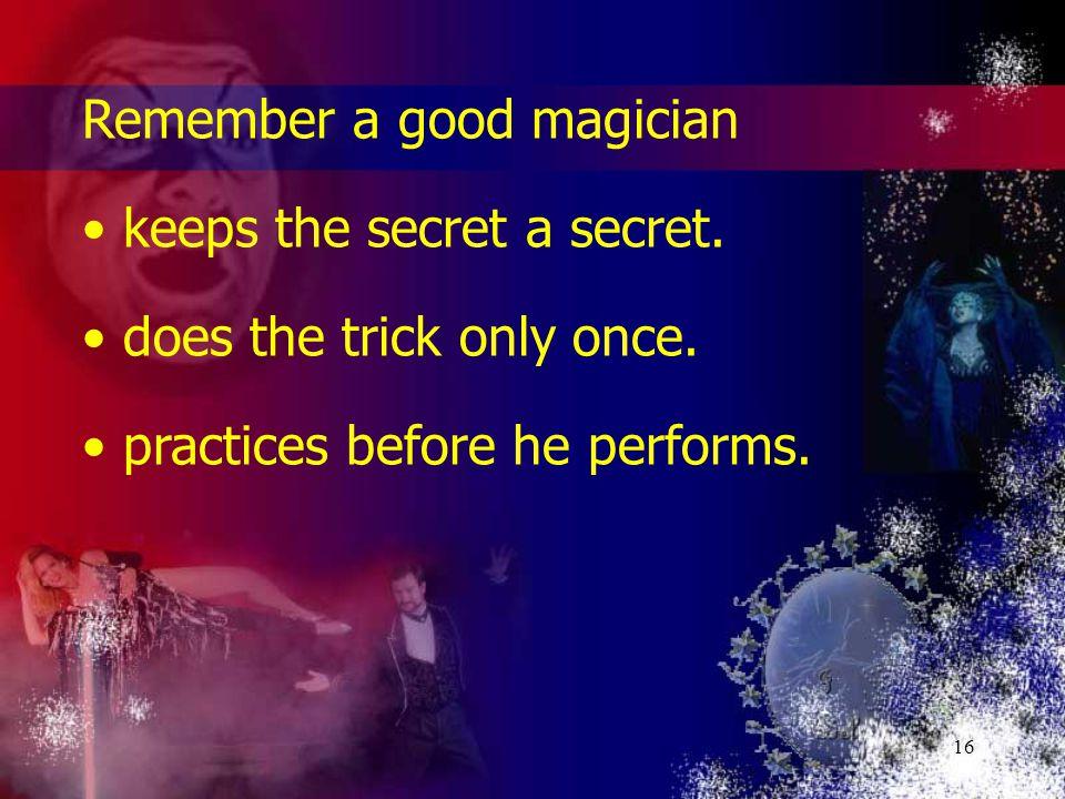 16 Remember a good magician keeps the secret a secret.