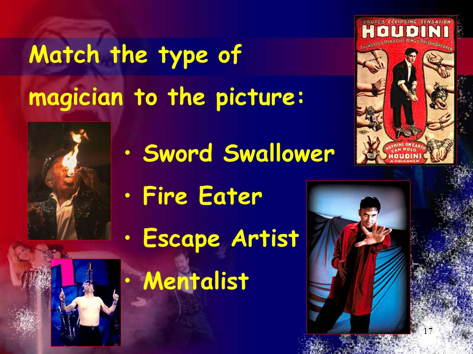17 Match the type of magician to the picture: Sword Swallower Fire Eater Escape Artist Mentalist