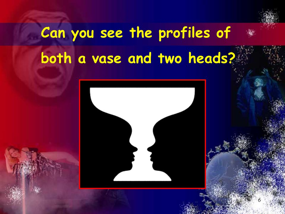 6 Can you see the profiles of both a vase and two heads