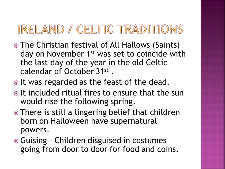  The Christian festival of All Hallows (Saints) day on November 1 st was set to coincide with the last day of the year in the old Celtic calendar of October 31 st.