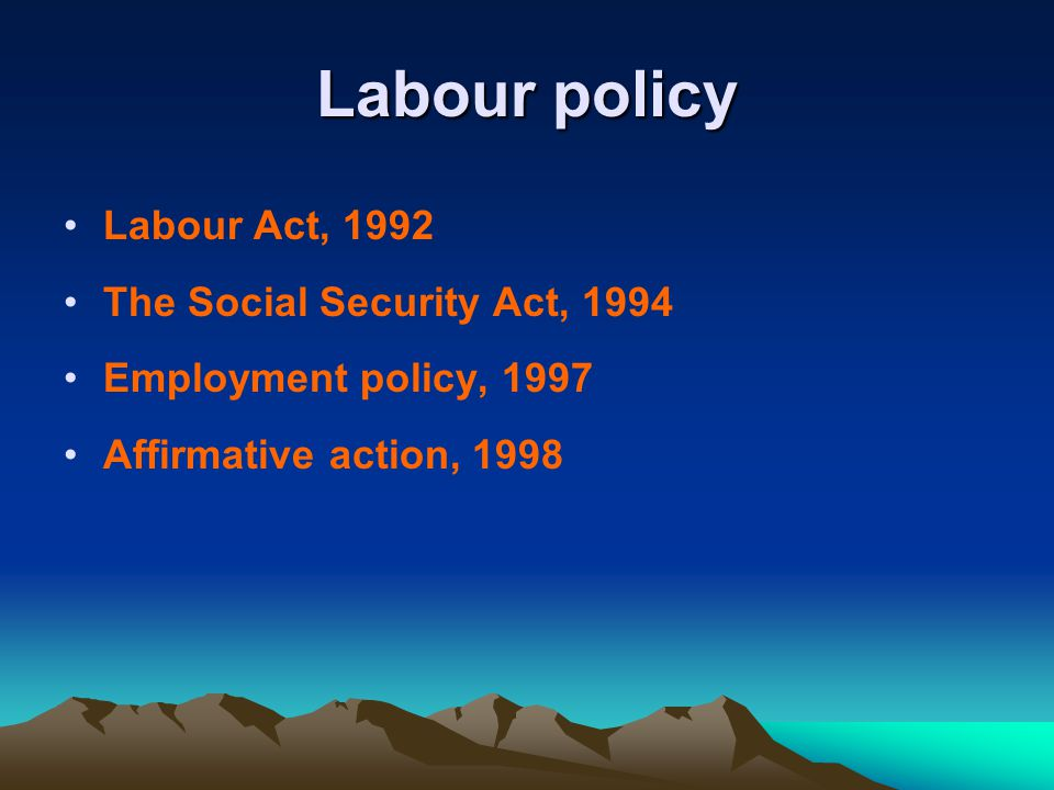 Labour policy Labour Act, 1992 The Social Security Act, 1994 Employment policy, 1997 Affirmative action, 1998