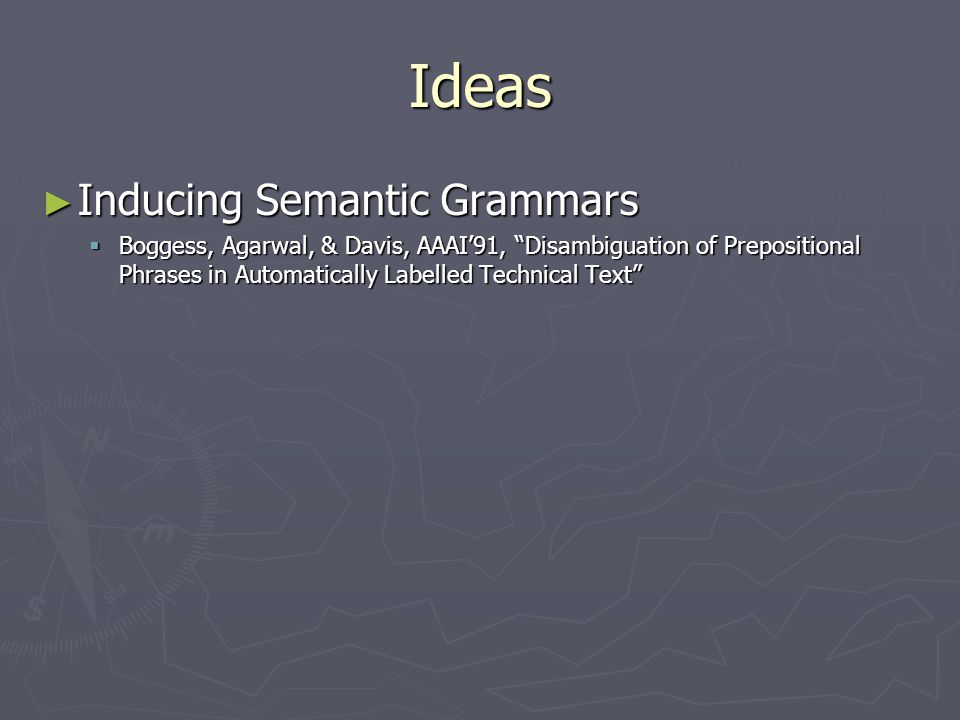 Ideas ► Inducing Semantic Grammars  Boggess, Agarwal, & Davis, AAAI'91, Disambiguation of Prepositional Phrases in Automatically Labelled Technical Text
