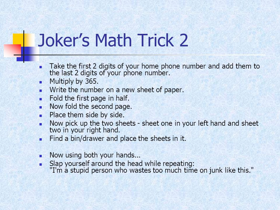 Joker's Math Trick 2 Take the first 2 digits of your home phone number and add them to the last 2 digits of your phone number. Multiply by 365. Write