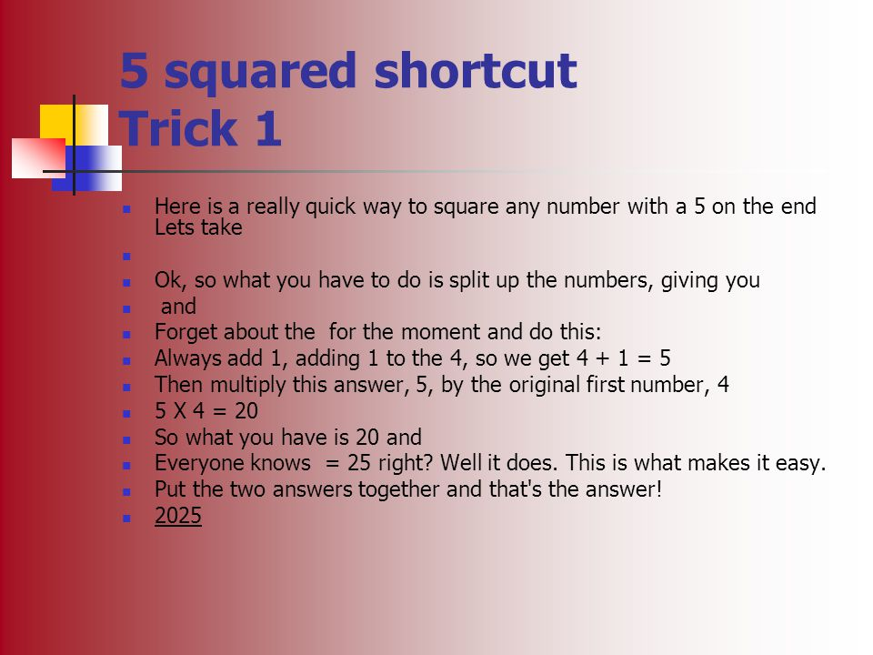 5 squared shortcut Trick 1 Here is a really quick way to square any number with a 5 on the end Lets take Ok, so what you have to do is split up the nu