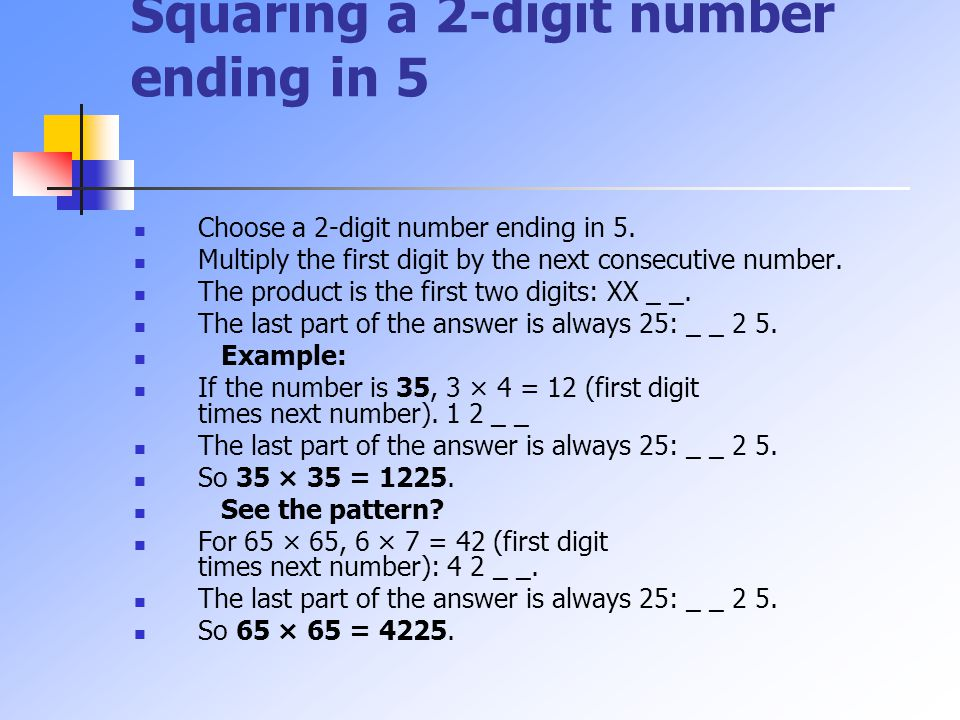 Squaring a 2-digit number ending in 5 Choose a 2-digit number ending in 5. Multiply the first digit by the next consecutive number. The product is the