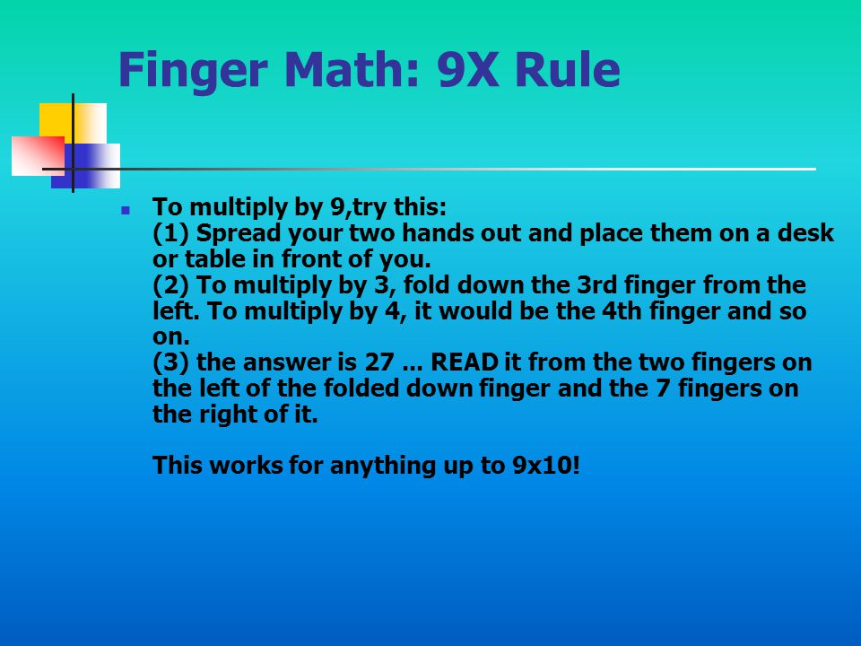 Finger Math: 9X Rule To multiply by 9,try this: (1) Spread your two hands out and place them on a desk or table in front of you. (2) To multiply by 3,