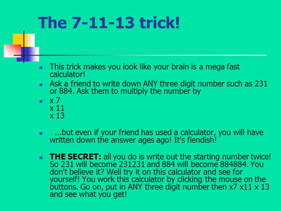 The 7-11-13 trick! This trick makes you look like your brain is a mega fast calculator! Ask a friend to write down ANY three digit number such as 231