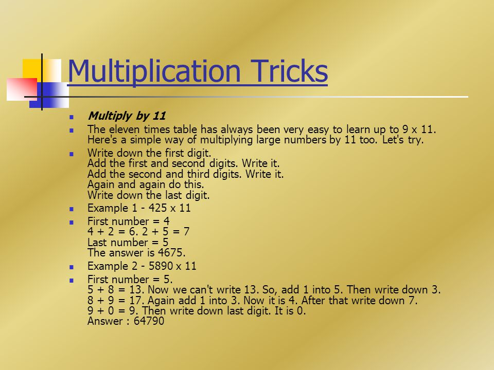 Multiplication Tricks Multiply by 11 The eleven times table has always been very easy to learn up to 9 x 11. Here's a simple way of multiplying large