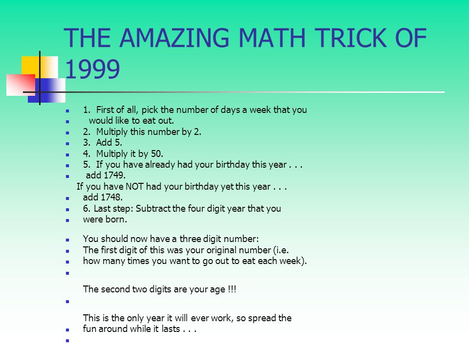 THE AMAZING MATH TRICK OF 1999 1. First of all, pick the number of days a week that you would like to eat out. 2. Multiply this number by 2. 3. Add 5.