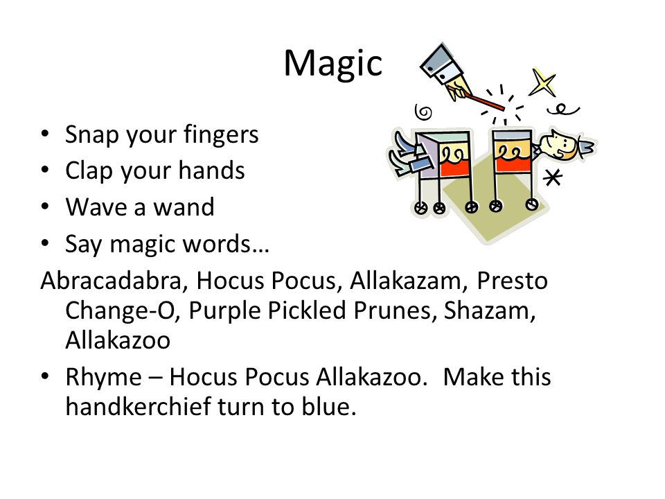 Magic Snap your fingers Clap your hands Wave a wand Say magic words… Abracadabra, Hocus Pocus, Allakazam, Presto Change-O, Purple Pickled Prunes, Shazam, Allakazoo Rhyme – Hocus Pocus Allakazoo.