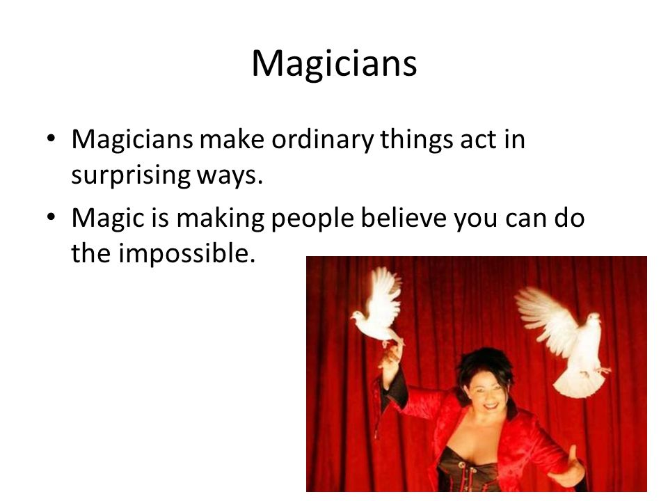 Magicians Magicians are actors.They are good at pretending and fooling people.