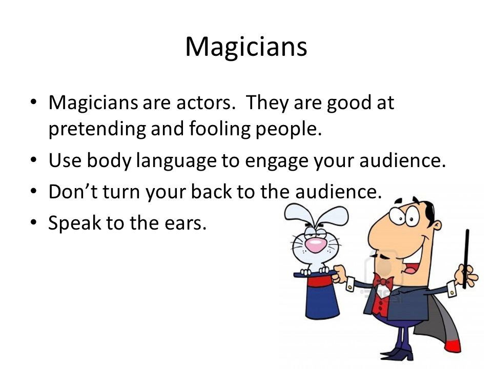 Magicians Magicians are actors. They are good at pretending and fooling people.