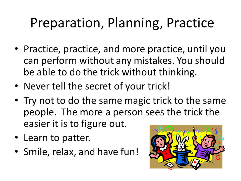 Preparation, Planning, Practice Practice, practice, and more practice, until you can perform without any mistakes.