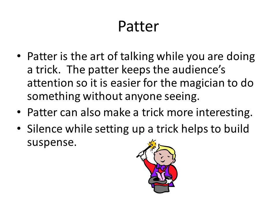 More about Patter Avoid telling the audience the obvious, they'll get suspicious.