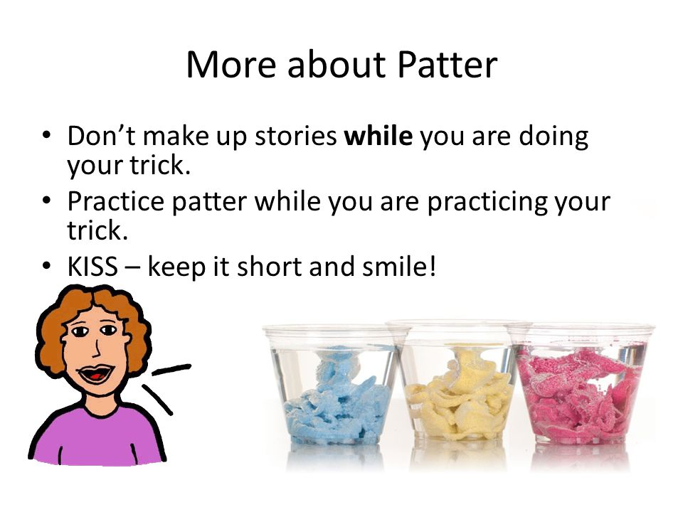 More about Patter Don't make up stories while you are doing your trick.
