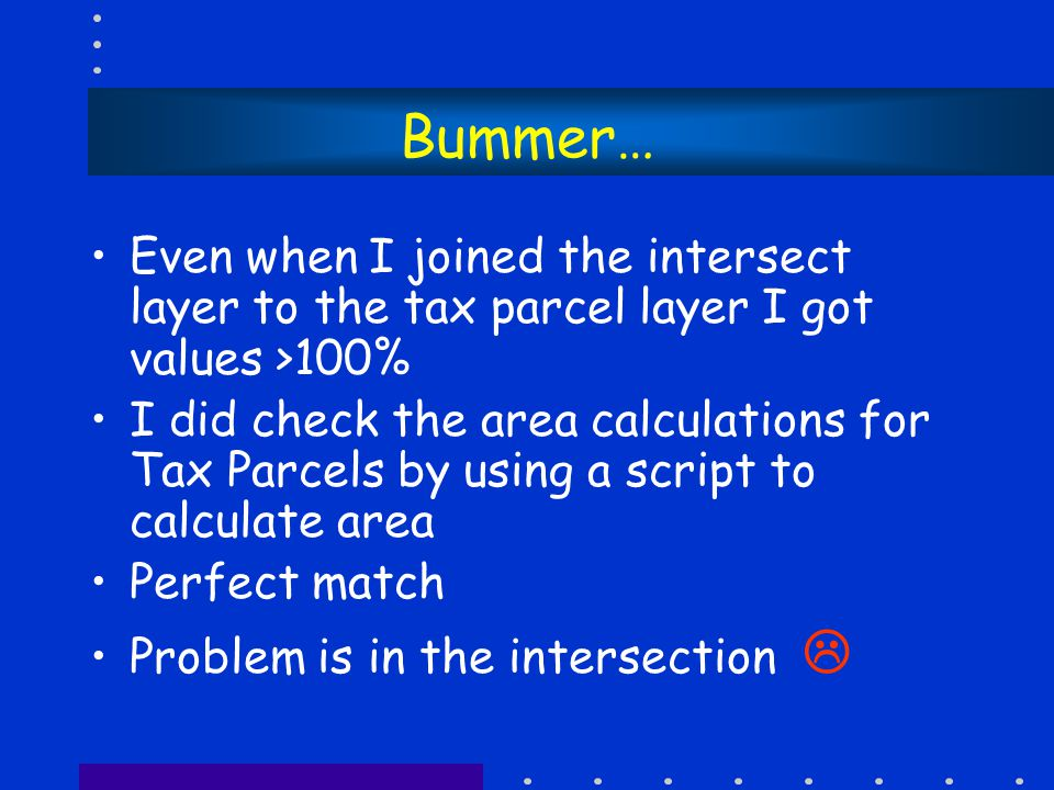 Bummer… Even when I joined the intersect layer to the tax parcel layer I got values >100% I did check the area calculations for Tax Parcels by using a script to calculate area Perfect match Problem is in the intersection 