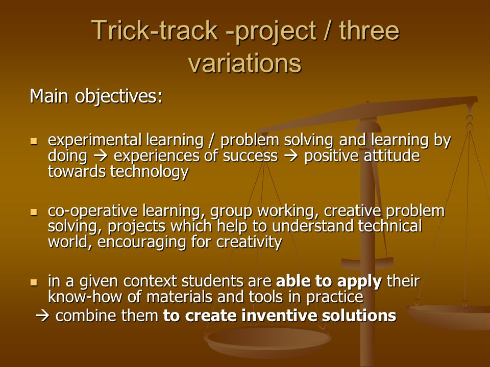 Trick-track -project / three variations Main objectives: experimental learning / problem solving and learning by doing  experiences of success  posi