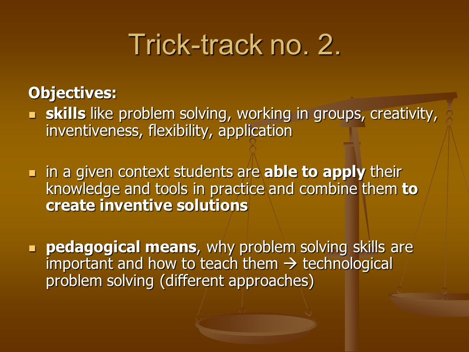 Trick-track no. 2. Objectives: skills like problem solving, working in groups, creativity, inventiveness, flexibility, application skills like problem