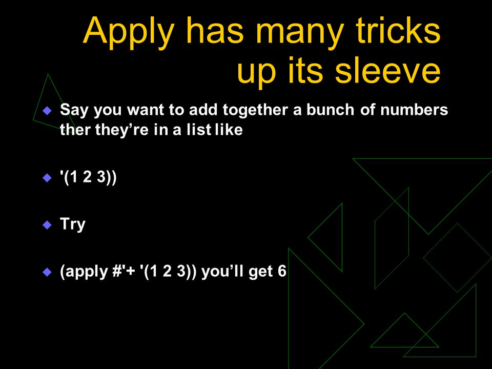 Apply has many tricks up its sleeve  Say you want to add together a bunch of numbers ther they're in a list like  '(1 2 3))  Try  (apply #'+ '(1 2