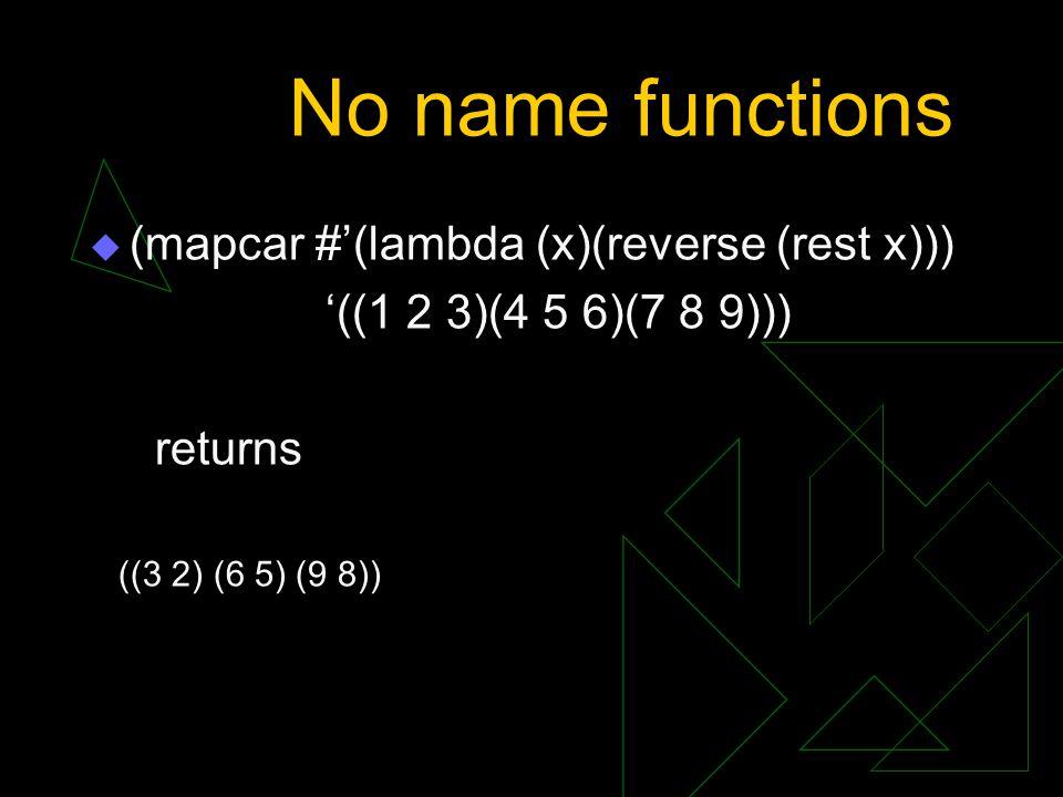 No name functions  (mapcar #'(lambda (x)(reverse (rest x))) '((1 2 3)(4 5 6)(7 8 9))) returns ((3 2) (6 5) (9 8))