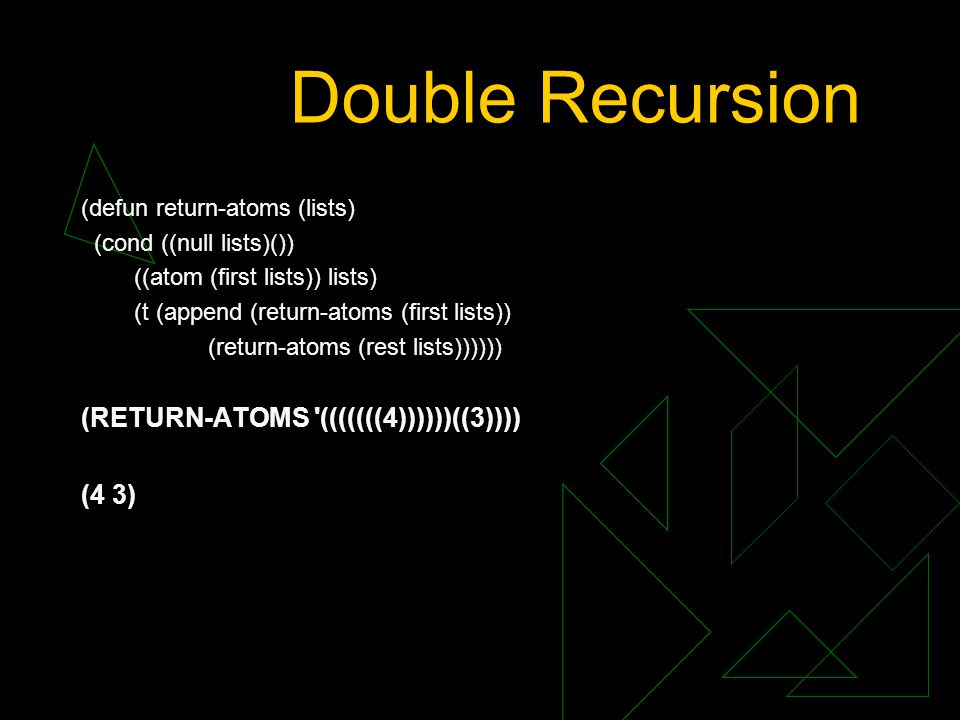 Double Recursion (defun return-atoms (lists) (cond ((null lists)()) ((atom (first lists)) lists) (t (append (return-atoms (first lists)) (return-atoms