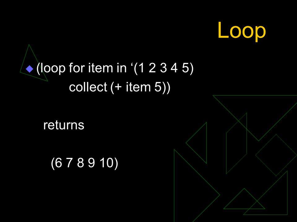 Loop  (loop for item in '(1 2 3 4 5) collect (+ item 5)) returns (6 7 8 9 10)