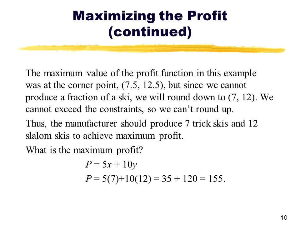 10 Maximizing the Profit (continued) The maximum value of the profit function in this example was at the corner point, (7.5, 12.5), but since we canno