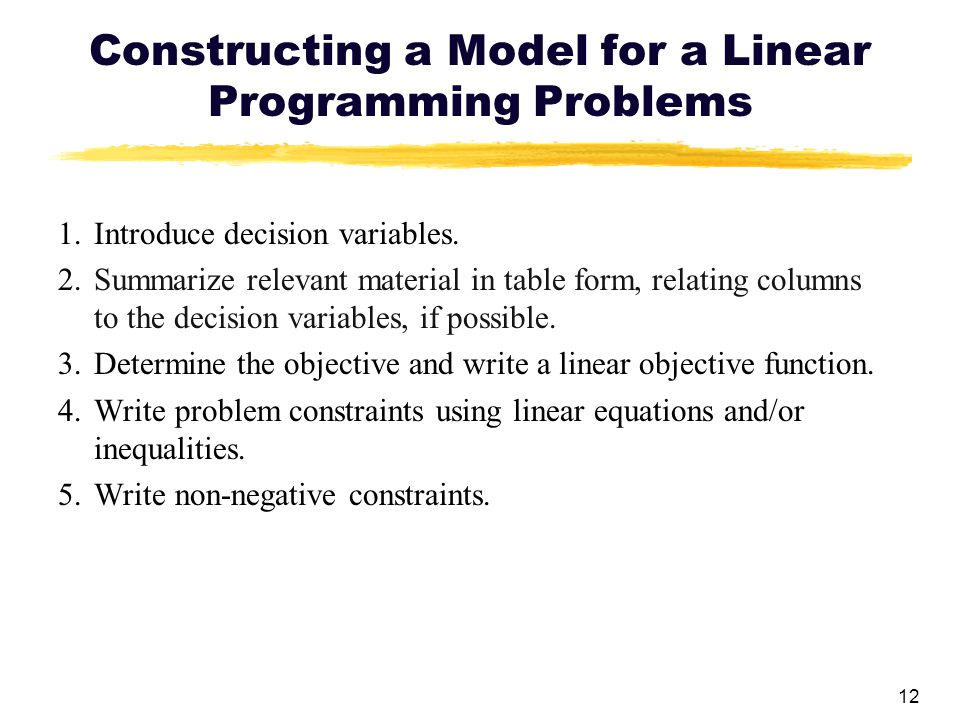 12 Constructing a Model for a Linear Programming Problems 1.Introduce decision variables. 2.Summarize relevant material in table form, relating column