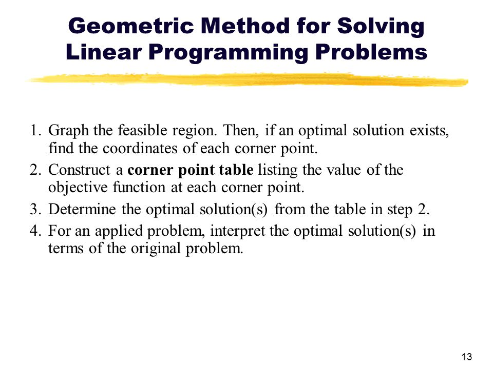 13 Geometric Method for Solving Linear Programming Problems 1.Graph the feasible region. Then, if an optimal solution exists, find the coordinates of