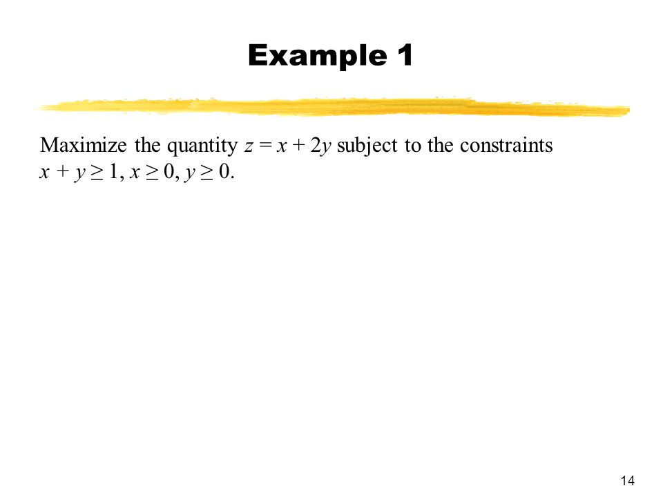 14 Example 1 Maximize the quantity z = x + 2y subject to the constraints x + y ≥ 1, x ≥ 0, y ≥ 0.