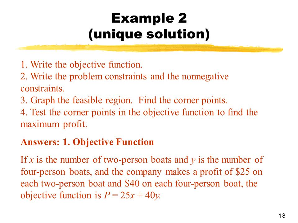 18 Example 2 (unique solution) 1. Write the objective function. 2. Write the problem constraints and the nonnegative constraints. 3. Graph the feasibl