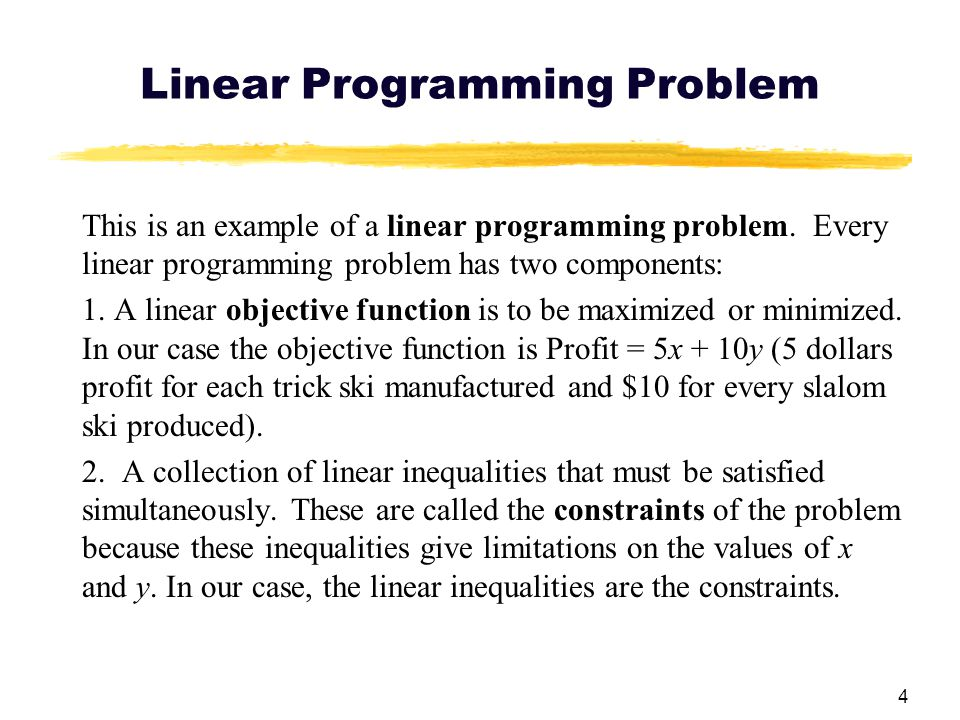 4 Linear Programming Problem This is an example of a linear programming problem. Every linear programming problem has two components: 1. A linear obje