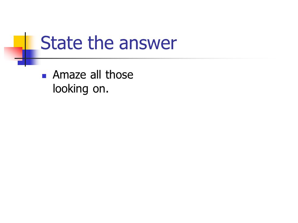 State the answer Amaze all those looking on.