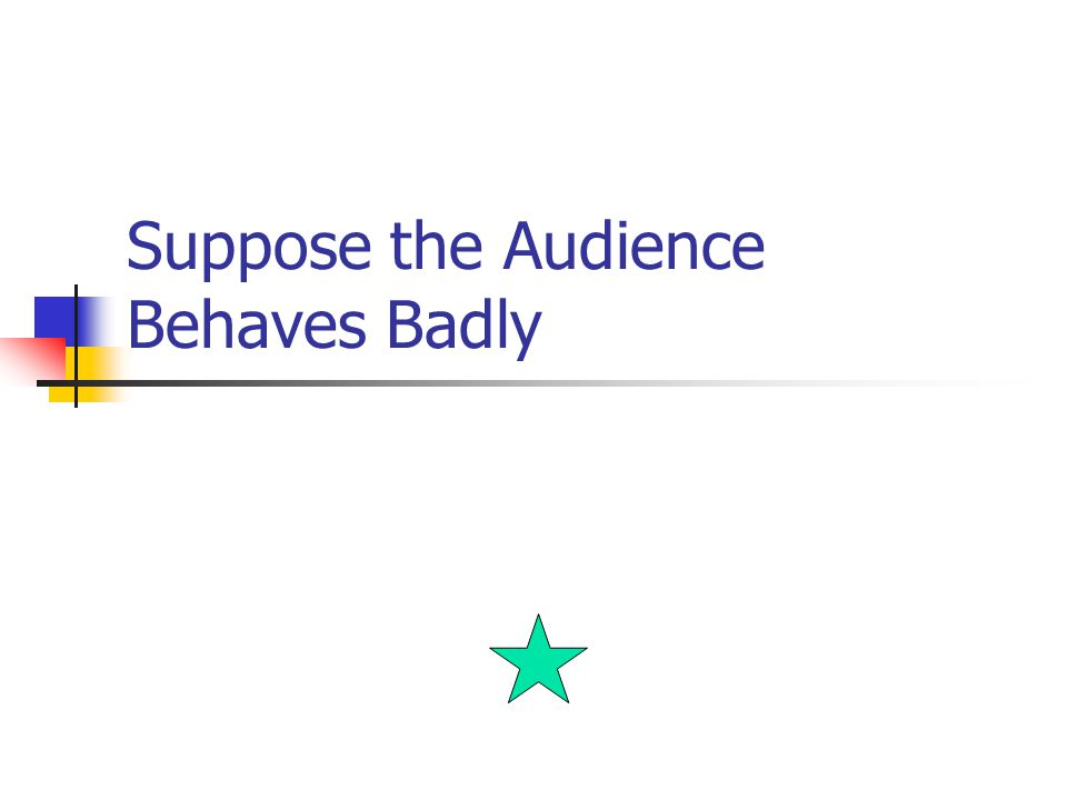 Suppose the Audience Behaves Badly