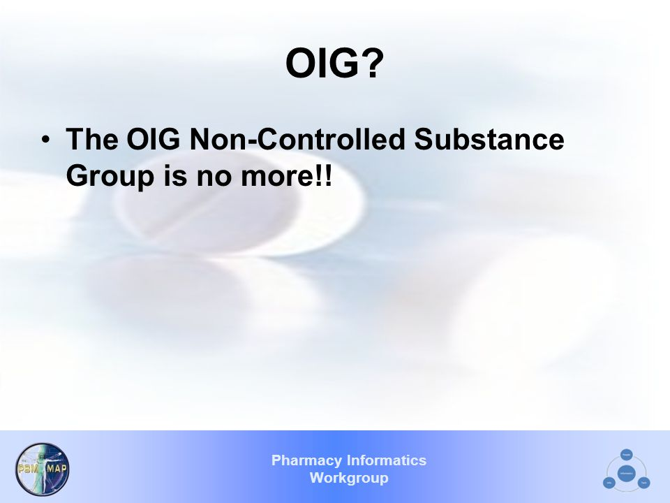 Pharmacy Informatics Workgroup OIG The OIG Non-Controlled Substance Group is no more!!