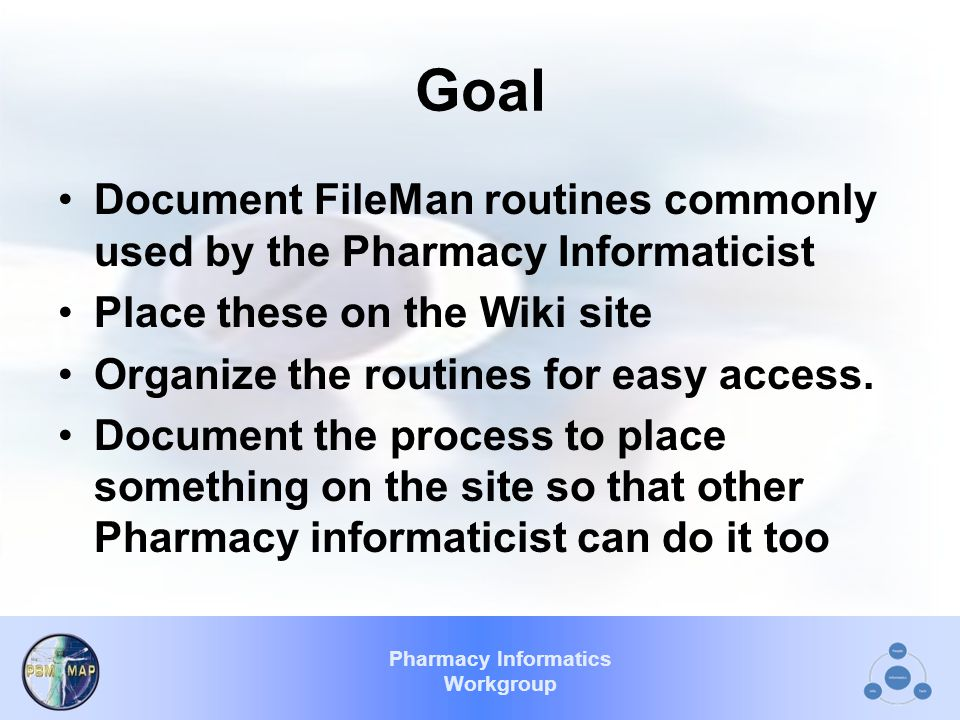 Pharmacy Informatics Workgroup Goal Document FileMan routines commonly used by the Pharmacy Informaticist Place these on the Wiki site Organize the routines for easy access.