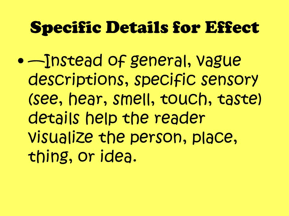 Specific Details for Effect —Instead of general, vague descriptions, specific sensory (see, hear, smell, touch, taste) details help the reader visuali