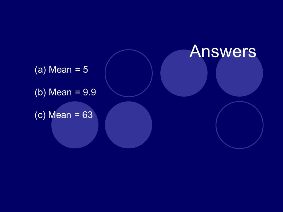 Answers (a) Mean = 5 (b) Mean = 9.9 (c) Mean = 63