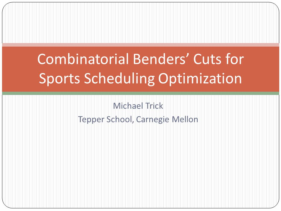 Michael Trick Tepper School, Carnegie Mellon Combinatorial Benders' Cuts for Sports Scheduling Optimization