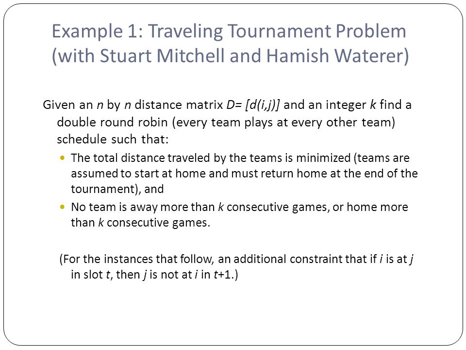 Example 1: Traveling Tournament Problem (with Stuart Mitchell and Hamish Waterer) Given an n by n distance matrix D= [d(i,j)] and an integer k find a double round robin (every team plays at every other team) schedule such that: The total distance traveled by the teams is minimized (teams are assumed to start at home and must return home at the end of the tournament), and No team is away more than k consecutive games, or home more than k consecutive games.