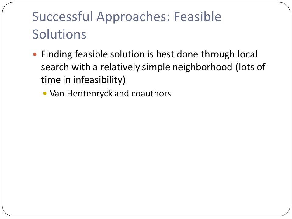 Successful Approaches: Feasible Solutions Finding feasible solution is best done through local search with a relatively simple neighborhood (lots of time in infeasibility) Van Hentenryck and coauthors