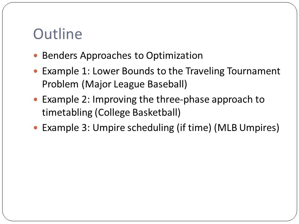 Outline Benders Approaches to Optimization Example 1: Lower Bounds to the Traveling Tournament Problem (Major League Baseball) Example 2: Improving the three-phase approach to timetabling (College Basketball) Example 3: Umpire scheduling (if time) (MLB Umpires)