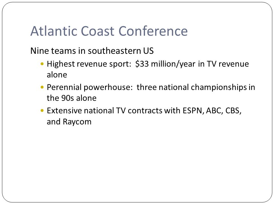 Atlantic Coast Conference Nine teams in southeastern US Highest revenue sport: $33 million/year in TV revenue alone Perennial powerhouse: three national championships in the 90s alone Extensive national TV contracts with ESPN, ABC, CBS, and Raycom
