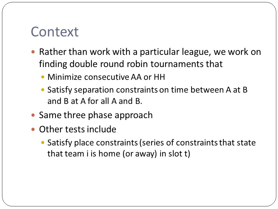 Context Rather than work with a particular league, we work on finding double round robin tournaments that Minimize consecutive AA or HH Satisfy separation constraints on time between A at B and B at A for all A and B.