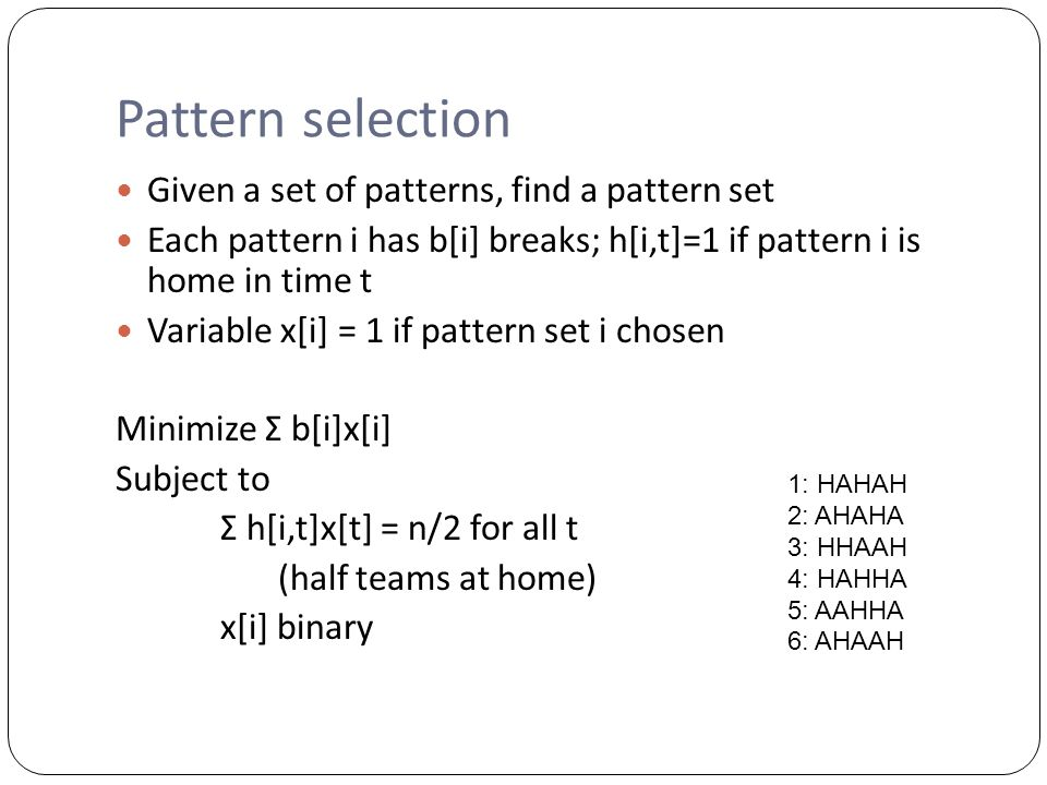 Pattern selection Given a set of patterns, find a pattern set Each pattern i has b[i] breaks; h[i,t]=1 if pattern i is home in time t Variable x[i] = 1 if pattern set i chosen Minimize Σ b[i]x[i] Subject to Σ h[i,t]x[t] = n/2 for all t (half teams at home) x[i] binary 1: HAHAH 2: AHAHA 3: HHAAH 4: HAHHA 5: AAHHA 6: AHAAH