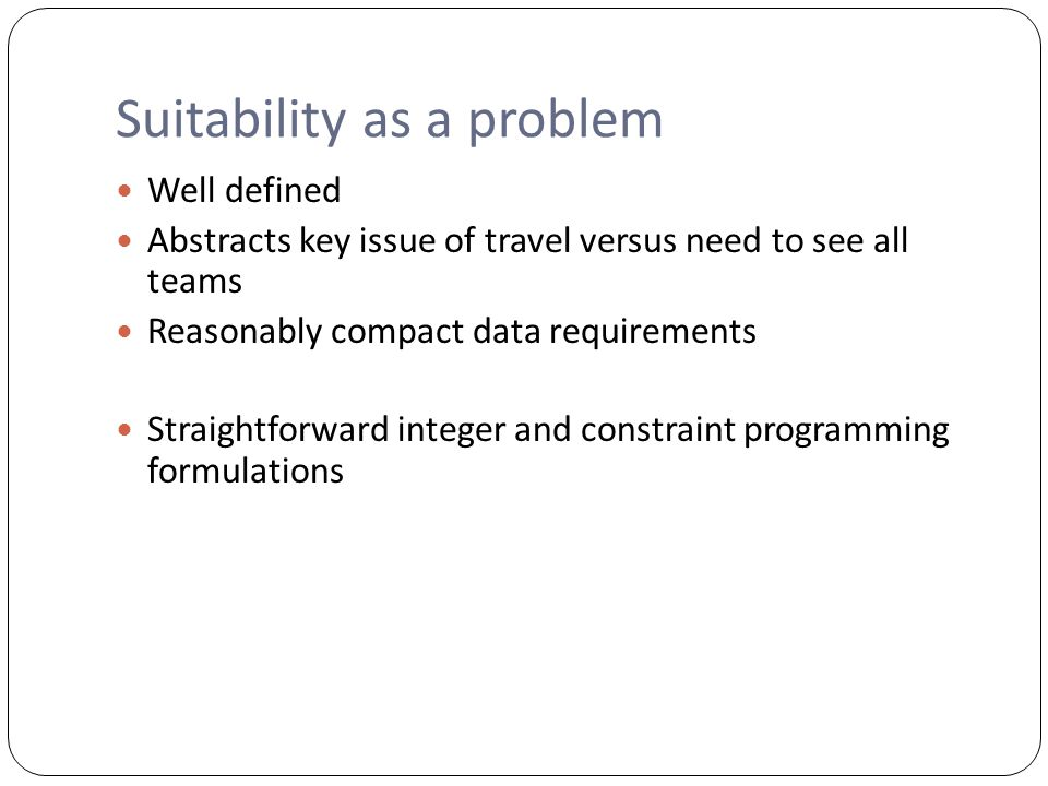 Suitability as a problem Well defined Abstracts key issue of travel versus need to see all teams Reasonably compact data requirements Straightforward integer and constraint programming formulations