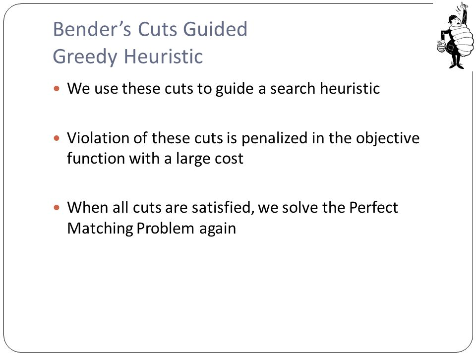 Bender's Cuts Guided Greedy Heuristic We use these cuts to guide a search heuristic Violation of these cuts is penalized in the objective function with a large cost When all cuts are satisfied, we solve the Perfect Matching Problem again